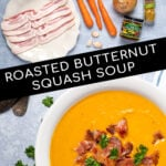 Pinterest Pin with text overlay, Roasted Butternut Squash Soup, images include ingredients laid out to see and a final bowl of butternut squash soup garnished with bacon.