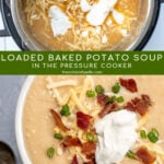 Pinterest Pin for with text overlay 'Loaded Baked Potato Soup in the Pressure Cooker'. Images of bowl of loaded baked potato soup and soup in the pressure cooker.